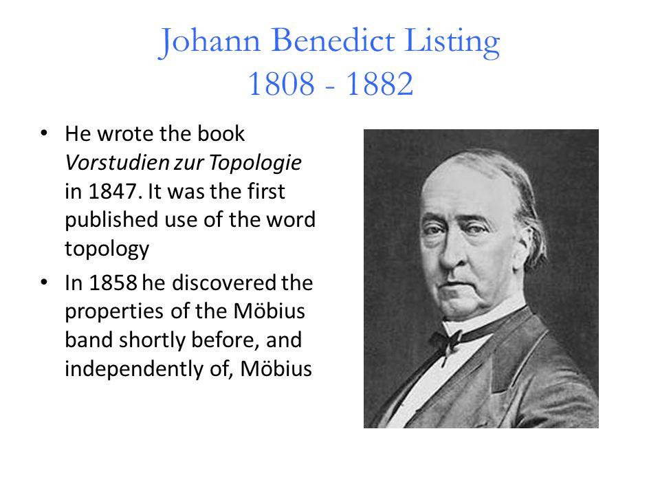 Johann Benedict Listing 1808 - 1882 He wrote the book Vorstudien zur Topologie in 1847.