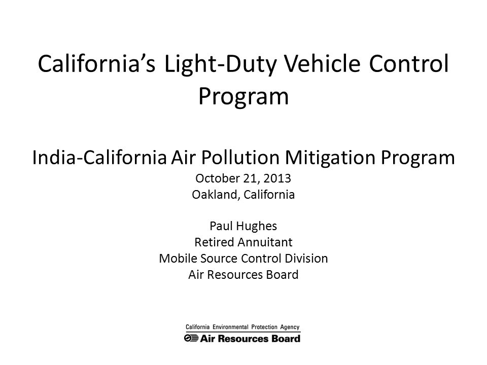 California's Light-Duty Vehicle Control Program India-California Air Pollution Mitigation Program October 21, 2013 Oakland, California Paul Hughes Retired Annuitant Mobile Source Control Division Air Resources Board