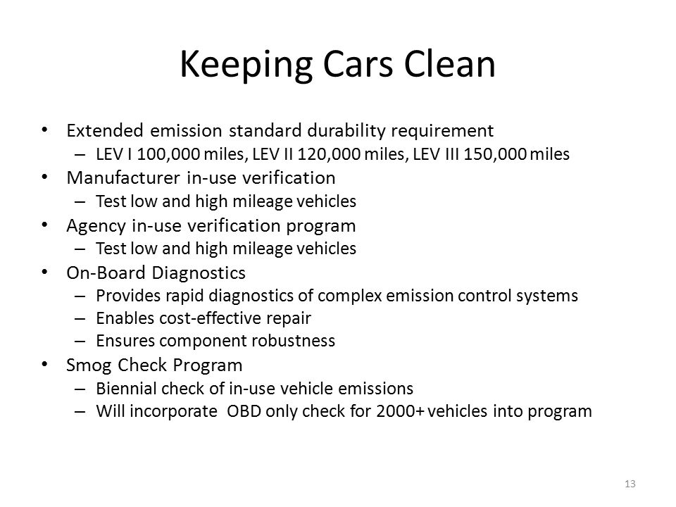 Keeping Cars Clean Extended emission standard durability requirement – LEV I 100,000 miles, LEV II 120,000 miles, LEV III 150,000 miles Manufacturer in-use verification – Test low and high mileage vehicles Agency in-use verification program – Test low and high mileage vehicles On-Board Diagnostics – Provides rapid diagnostics of complex emission control systems – Enables cost-effective repair – Ensures component robustness Smog Check Program – Biennial check of in-use vehicle emissions – Will incorporate OBD only check for 2000+ vehicles into program 13