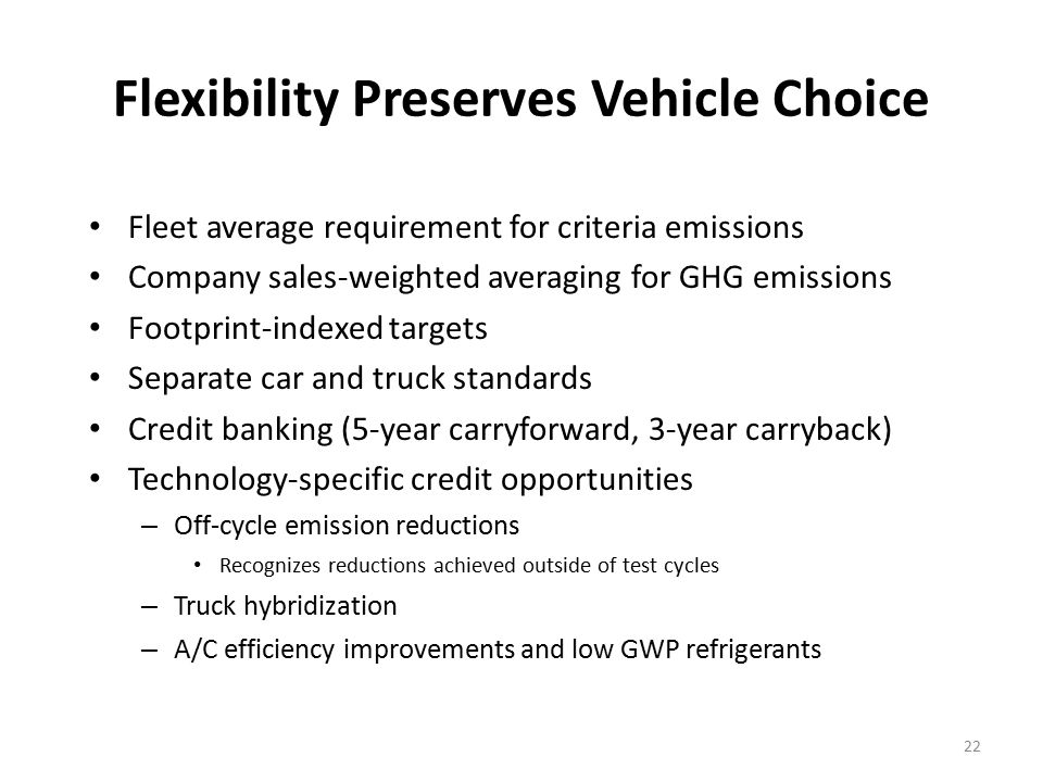 22 Flexibility Preserves Vehicle Choice Fleet average requirement for criteria emissions Company sales-weighted averaging for GHG emissions Footprint-indexed targets Separate car and truck standards Credit banking (5-year carryforward, 3-year carryback) Technology-specific credit opportunities – Off-cycle emission reductions Recognizes reductions achieved outside of test cycles – Truck hybridization – A/C efficiency improvements and low GWP refrigerants