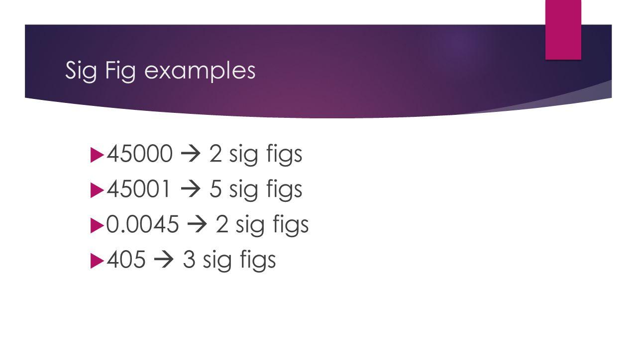 Sig Fig examples  45000  2 sig figs  45001  5 sig figs  0.0045  2 sig figs  405  3 sig figs