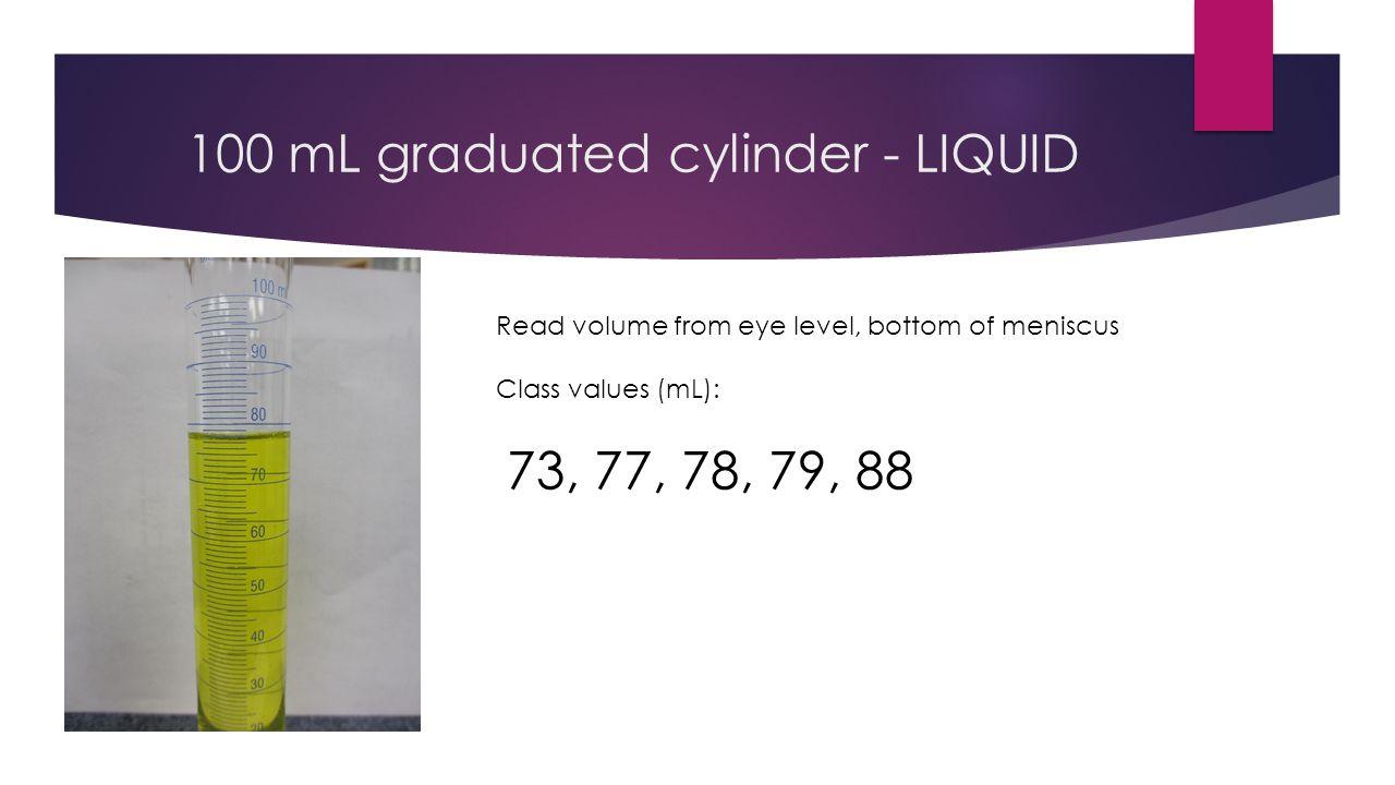 10 mL graduated cylinder - LIQUID Read volume from eye level, bottom of meniscus Class values (mL): 3.4, 3.5, 3.6, 3.7, 3.9