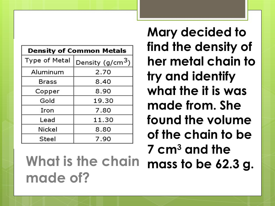 Mary decided to find the density of her metal chain to try and identify what the it is was made from. She found the volume of the chain to be 7 cm 3 a