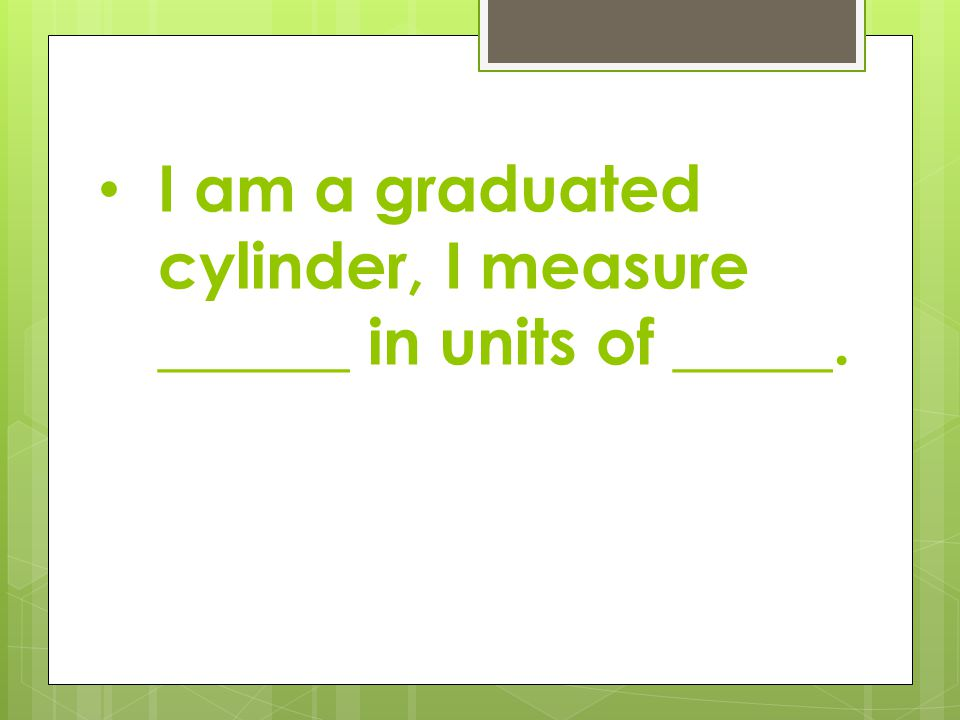 I am a graduated cylinder, I measure ______ in units of _____.