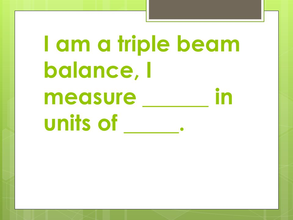 I am a triple beam balance, I measure ______ in units of _____.