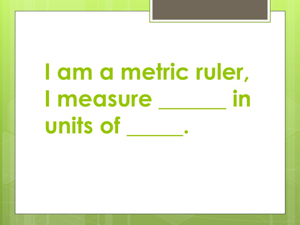I am a metric ruler, I measure ______ in units of _____.