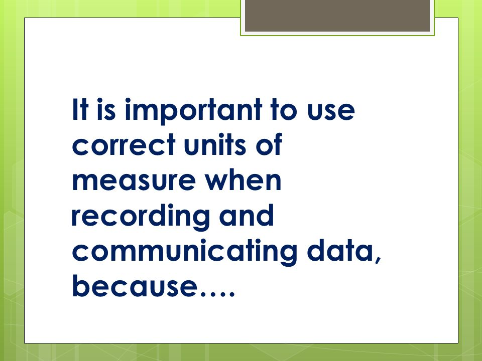 It is important to use correct units of measure when recording and communicating data, because….