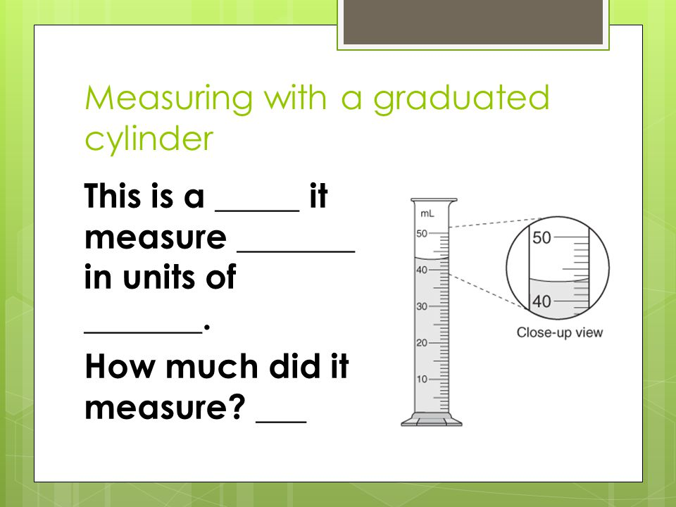 Measuring with a graduated cylinder This is a _____ it measure _______ in units of _______. How much did it measure? ___