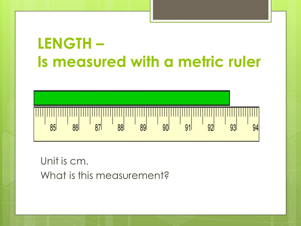 LENGTH – Is measured with a metric ruler Unit is cm. What is this measurement? 92.70cm.