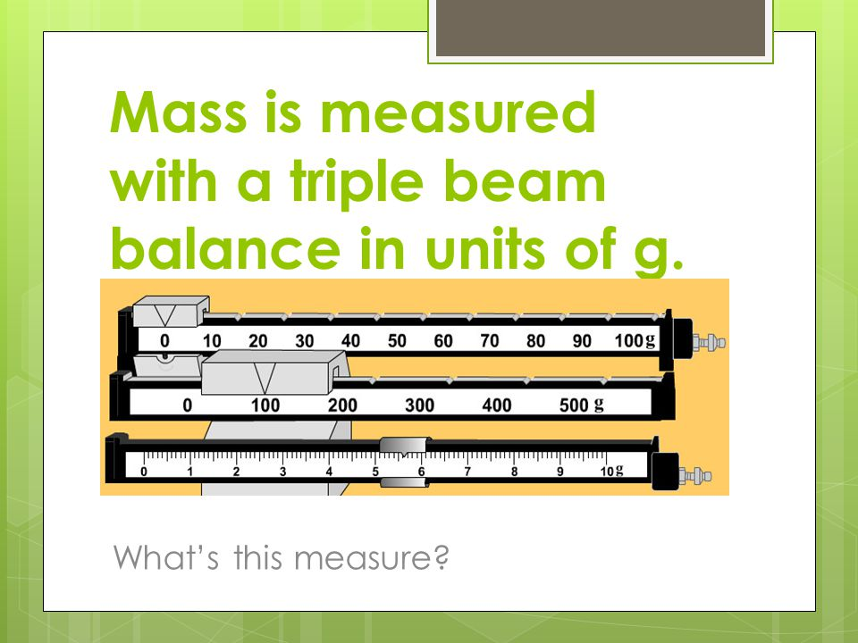 Mass is measured with a triple beam balance in units of g. What's this measure? 105.62g