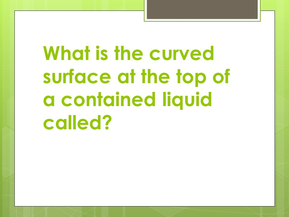 What is the curved surface at the top of a contained liquid called?