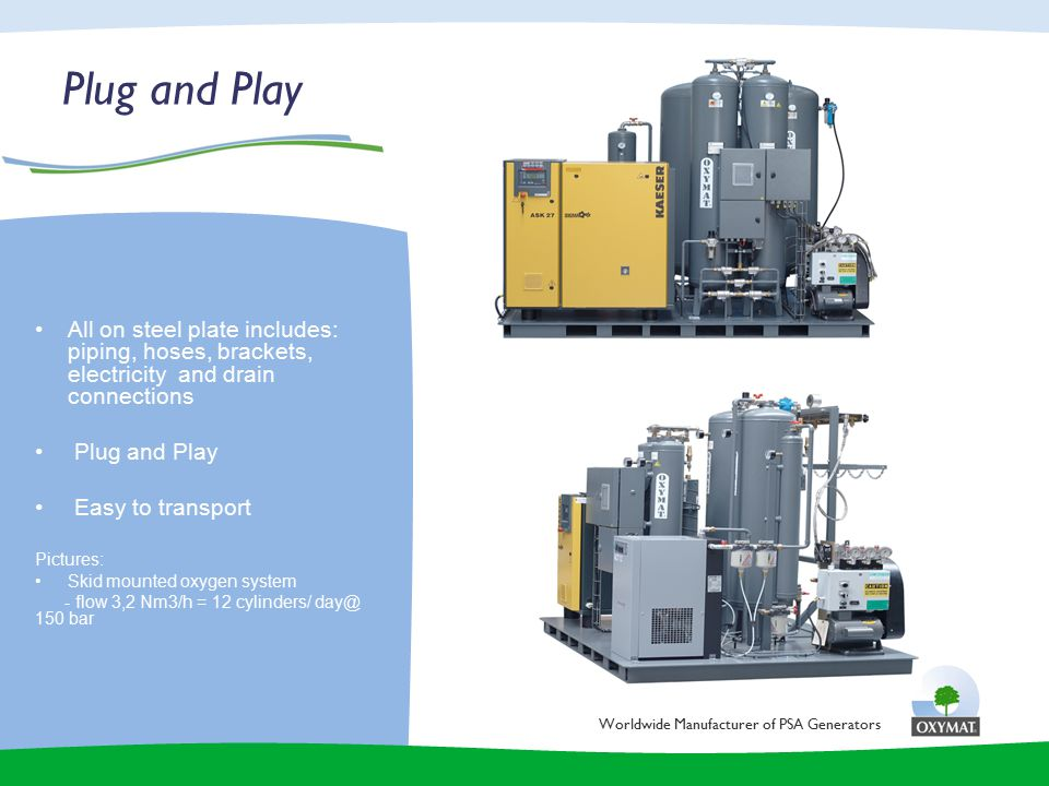 Plug and Play Worldwide Manufacturer of PSA Generators All on steel plate includes: piping, hoses, brackets, electricity and drain connections Plug and Play Easy to transport Pictures: Skid mounted oxygen system - flow 3,2 Nm3/h = 12 cylinders/ day@ 150 bar