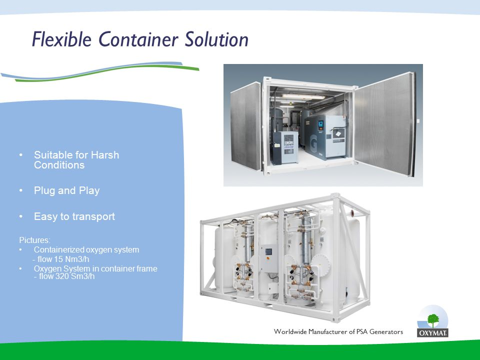 Flexible Container Solution Worldwide Manufacturer of PSA Generators Suitable for Harsh Conditions Plug and Play Easy to transport Pictures: Containerized oxygen system - flow 15 Nm3/h Oxygen System in container frame - flow 320 Sm3/h