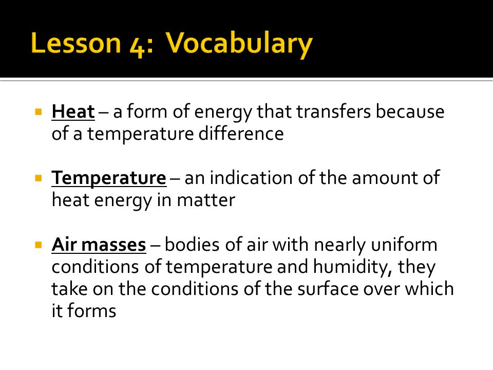 Heat – a form of energy that transfers because of a temperature difference  Temperature – an indication of the amount of heat energy in matter  Air masses – bodies of air with nearly uniform conditions of temperature and humidity, they take on the conditions of the surface over which it forms