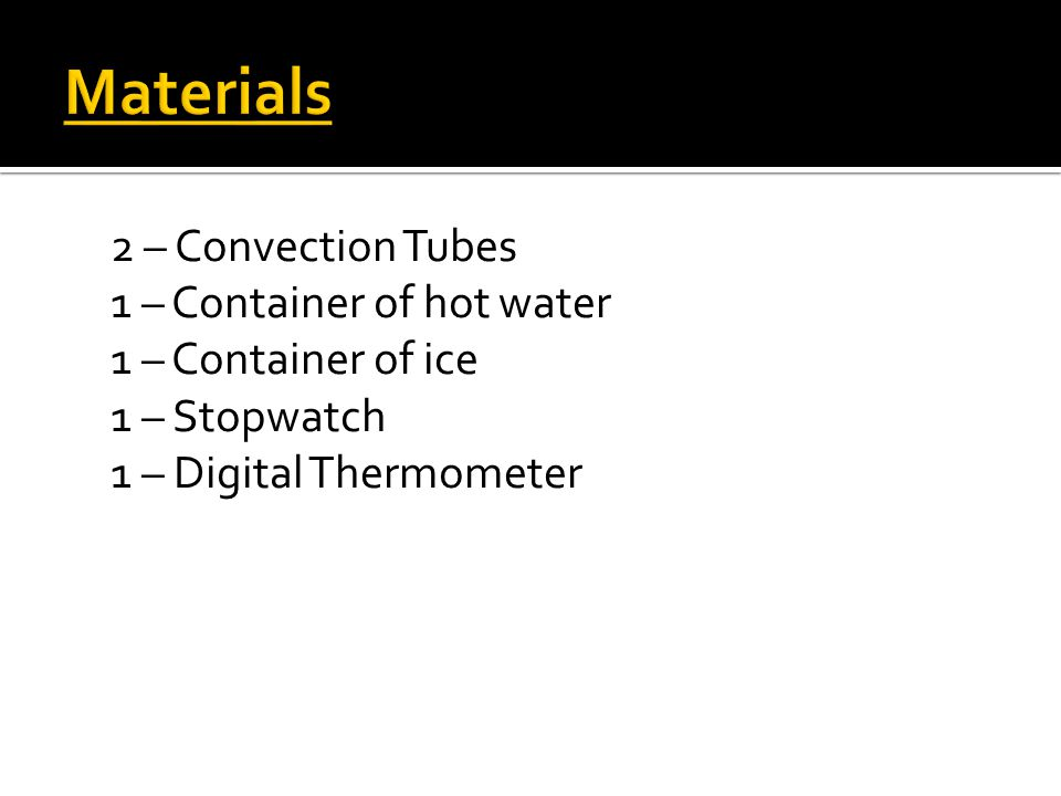 2 – Convection Tubes 1 – Container of hot water 1 – Container of ice 1 – Stopwatch 1 – Digital Thermometer
