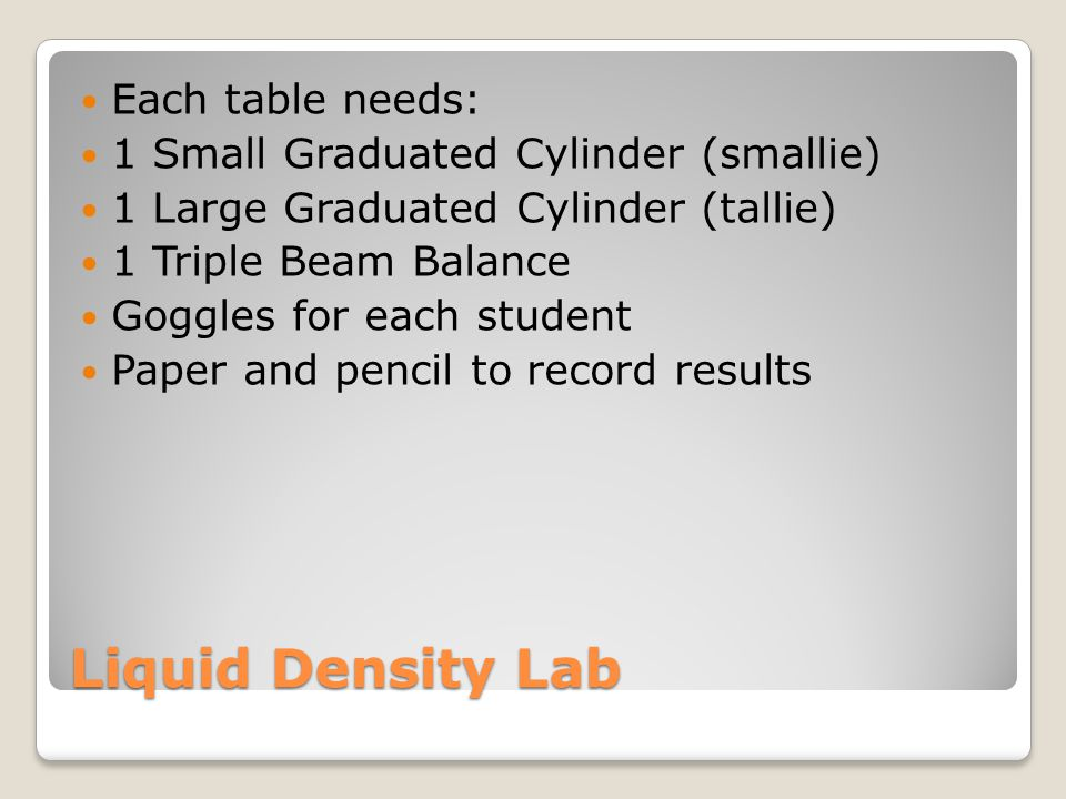 Liquid Density Lab Each table needs: 1 Small Graduated Cylinder (smallie) 1 Large Graduated Cylinder (tallie) 1 Triple Beam Balance Goggles for each student Paper and pencil to record results