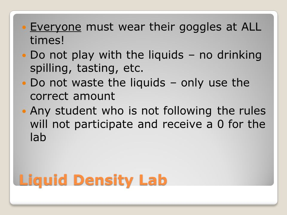 Liquid Density Lab Step 1 – Measure the mass of your small graduated cylinder Step 2 – Pour 20mL of syrup into your small graduated cylinder Step 3 – Measure the mass of the syrup Step 4 – Subtract the mass of the graduated cylinder alone from the mass of the syrup – this gives you the mass of the syrup alone Step 5 – Slowly pour the syrup into the large graduated cylinder Repeat steps 2-5 with the dish soap, shampoo, water, and oil (in this order!) Step 6 – Find the density of each liquid