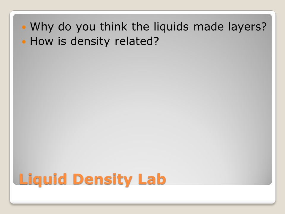 Liquid Density Lab Why do you think the liquids made layers? How is density related?