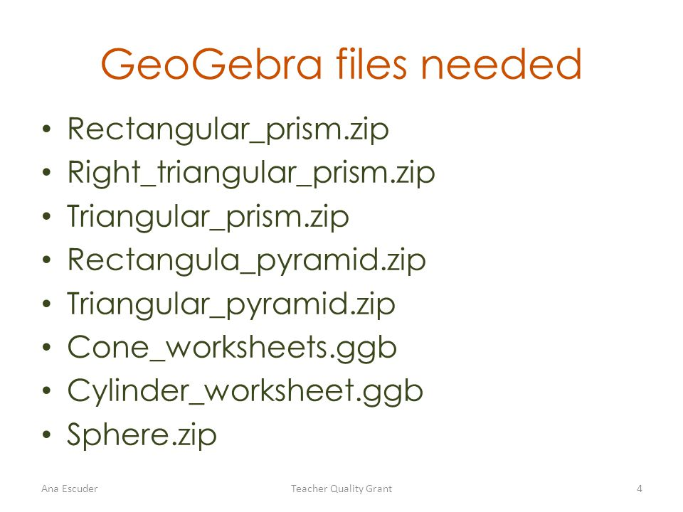 GeoGebra files needed Rectangular_prism.zip Right_triangular_prism.zip Triangular_prism.zip Rectangula_pyramid.zip Triangular_pyramid.zip Cone_worksheets.ggb Cylinder_worksheet.ggb Sphere.zip Ana EscuderTeacher Quality Grant4
