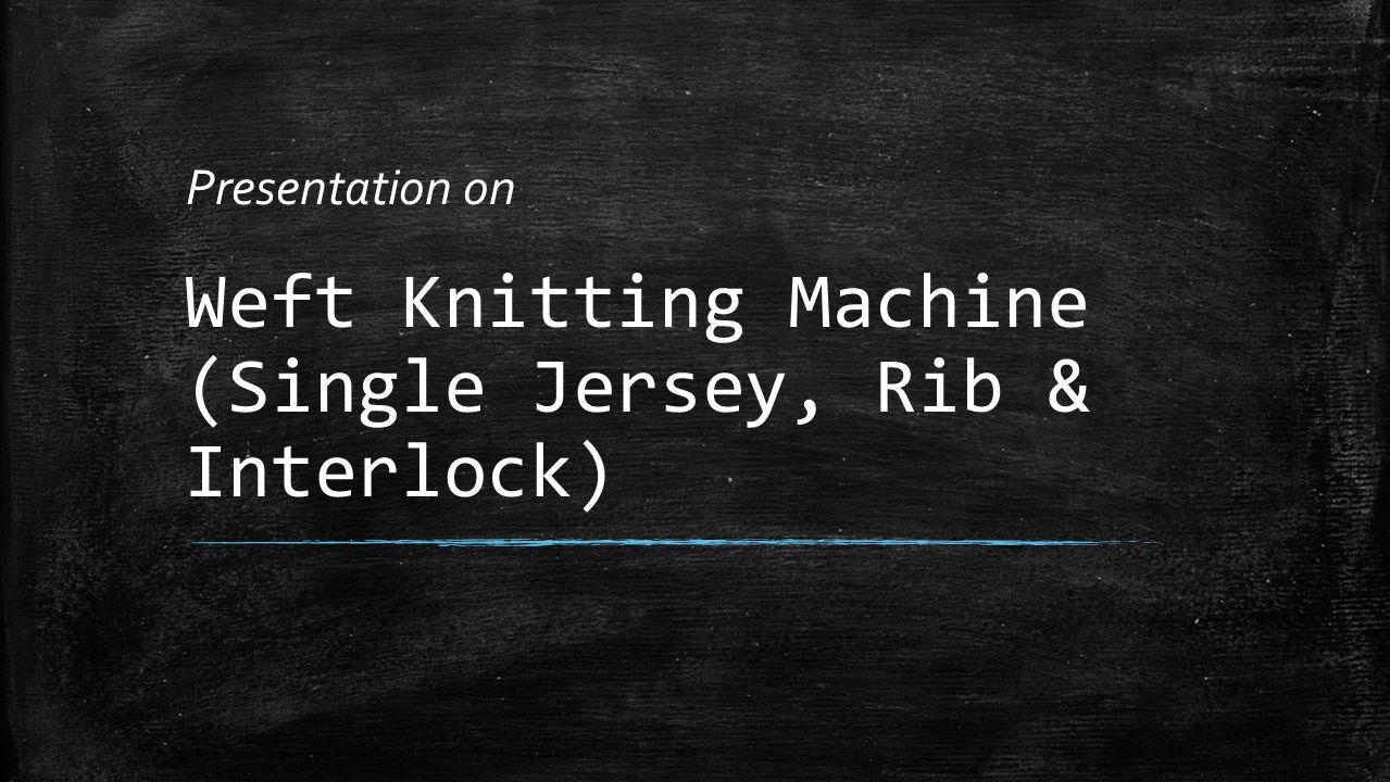 Weft Knitting Machine (Single Jersey, Rib & Interlock) Presentation on