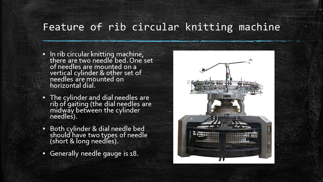 Feature of rib circular knitting machine ▪ In rib circular knitting machine, there are two needle bed. One set of needles are mounted on a vertical cy