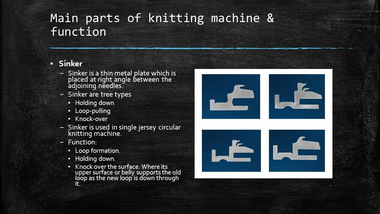 Main parts of knitting machine & function ▪ Sinker – Sinker is a thin metal plate which is placed at right angle between the adjoining needles. – Sink