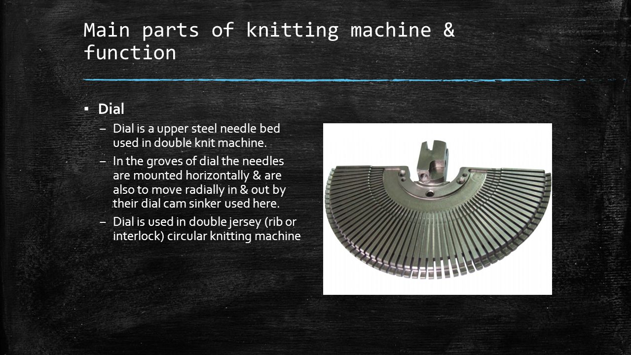 Main parts of knitting machine & function ▪ Dial – Dial is a upper steel needle bed used in double knit machine. – In the groves of dial the needles a