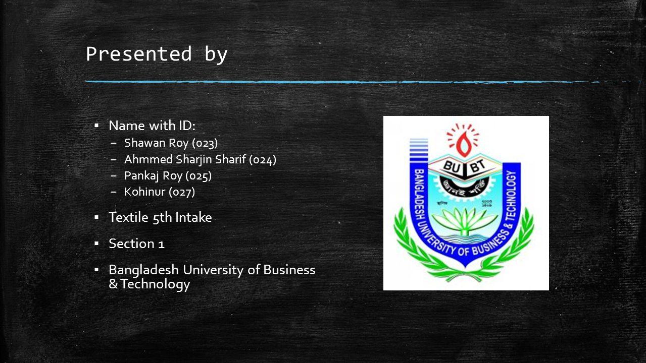 Presented by ▪ Name with ID: – Shawan Roy (023) – Ahmmed Sharjin Sharif (024) – Pankaj Roy (025) – Kohinur (027) ▪ Textile 5th Intake ▪ Section 1 ▪ Ba