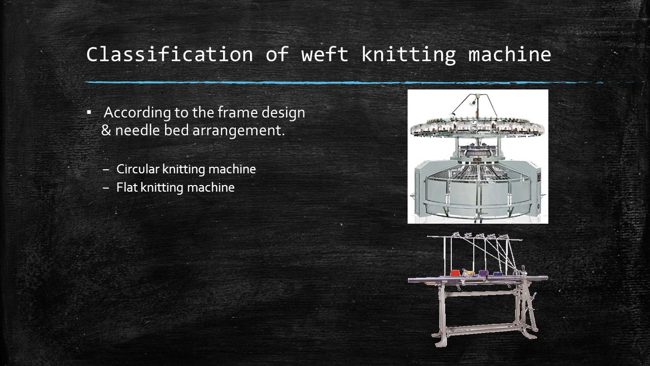 Classification of weft knitting machine ▪ According to the frame design & needle bed arrangement. – Circular knitting machine – Flat knitting machine