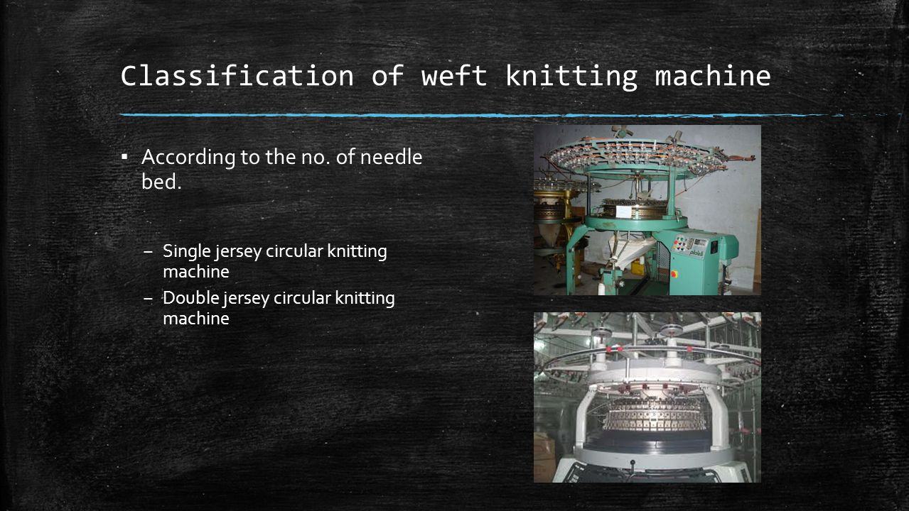 Classification of weft knitting machine ▪ According to the no. of needle bed. – Single jersey circular knitting machine – Double jersey circular knitt