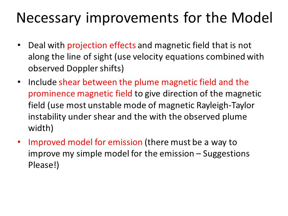 Necessary improvements for the Model Deal with projection effects and magnetic field that is not along the line of sight (use velocity equations combined with observed Doppler shifts) Include shear between the plume magnetic field and the prominence magnetic field to give direction of the magnetic field (use most unstable mode of magnetic Rayleigh-Taylor instability under shear and the with the observed plume width) Improved model for emission (there must be a way to improve my simple model for the emission – Suggestions Please!)