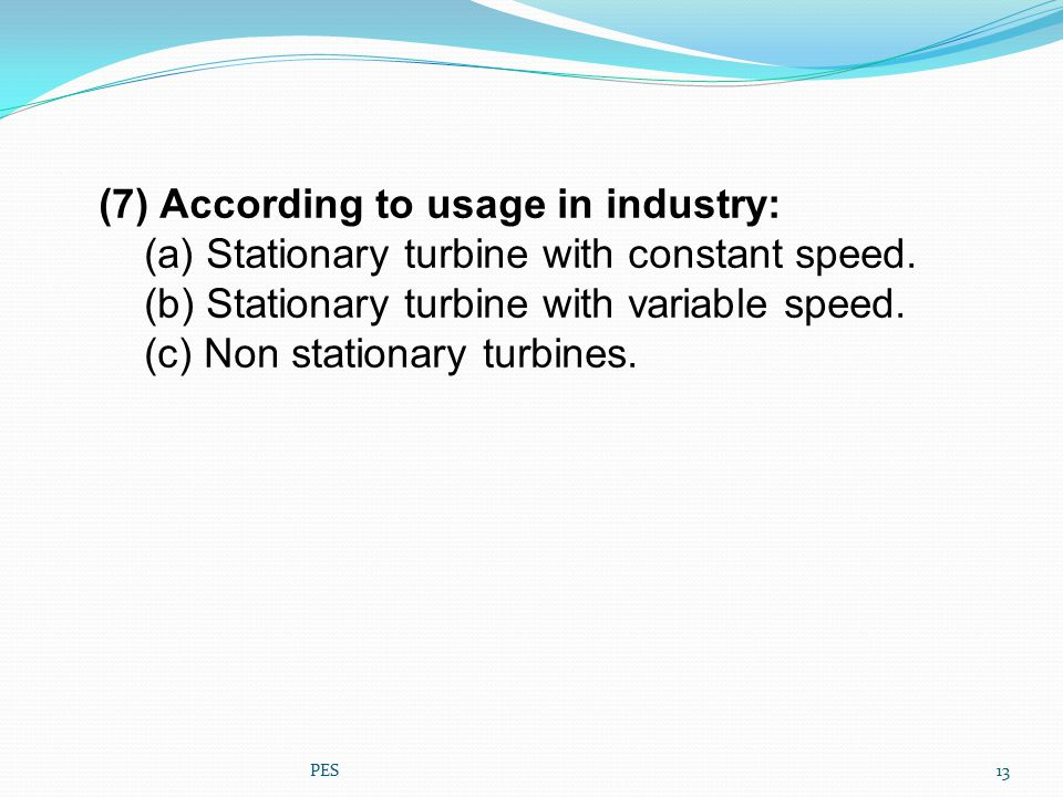 (7) According to usage in industry: (a) Stationary turbine with constant speed. (b) Stationary turbine with variable speed. (c) Non stationary turbine