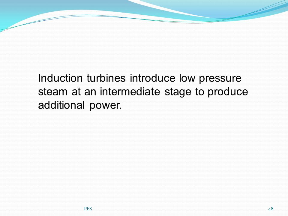 Induction turbines introduce low pressure steam at an intermediate stage to produce additional power. 48PES