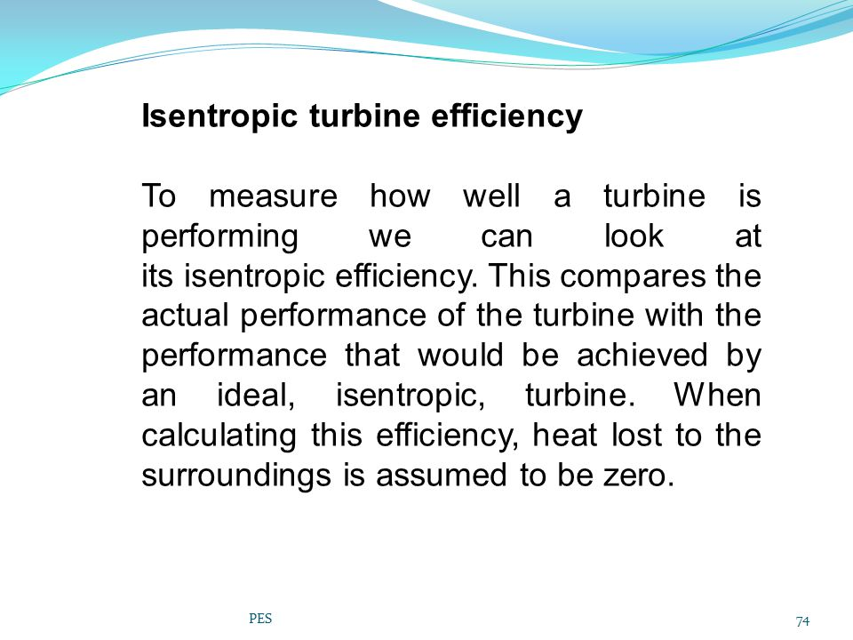 Isentropic turbine efficiency To measure how well a turbine is performing we can look at its isentropic efficiency. This compares the actual performan
