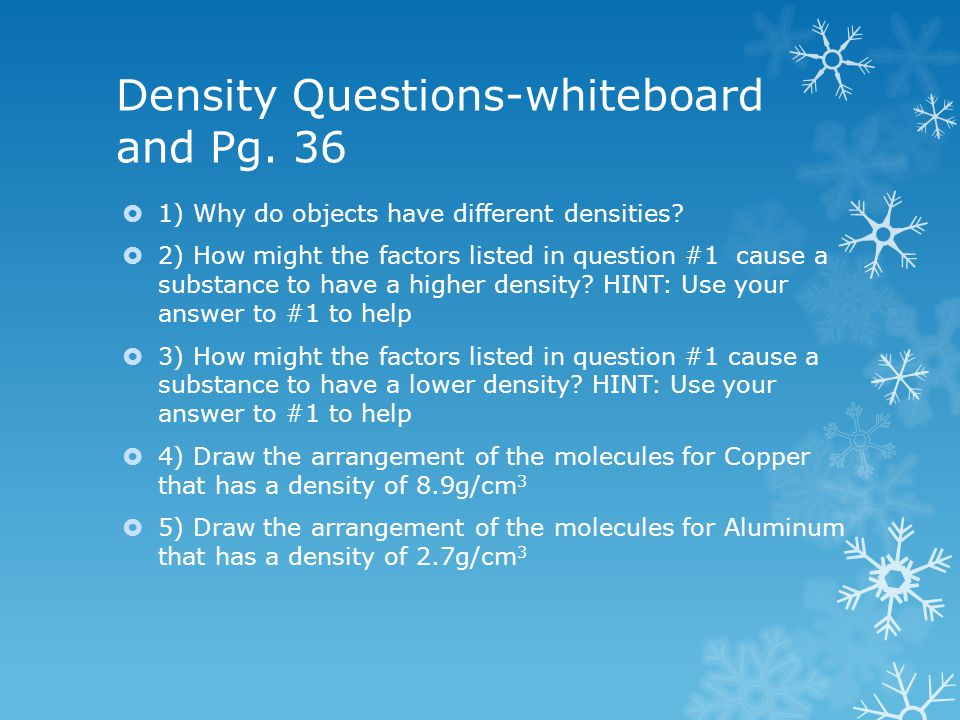 Density Questions-whiteboard and Pg. 36  1) Why do objects have different densities?  2) How might the factors listed in question #1 cause a substan
