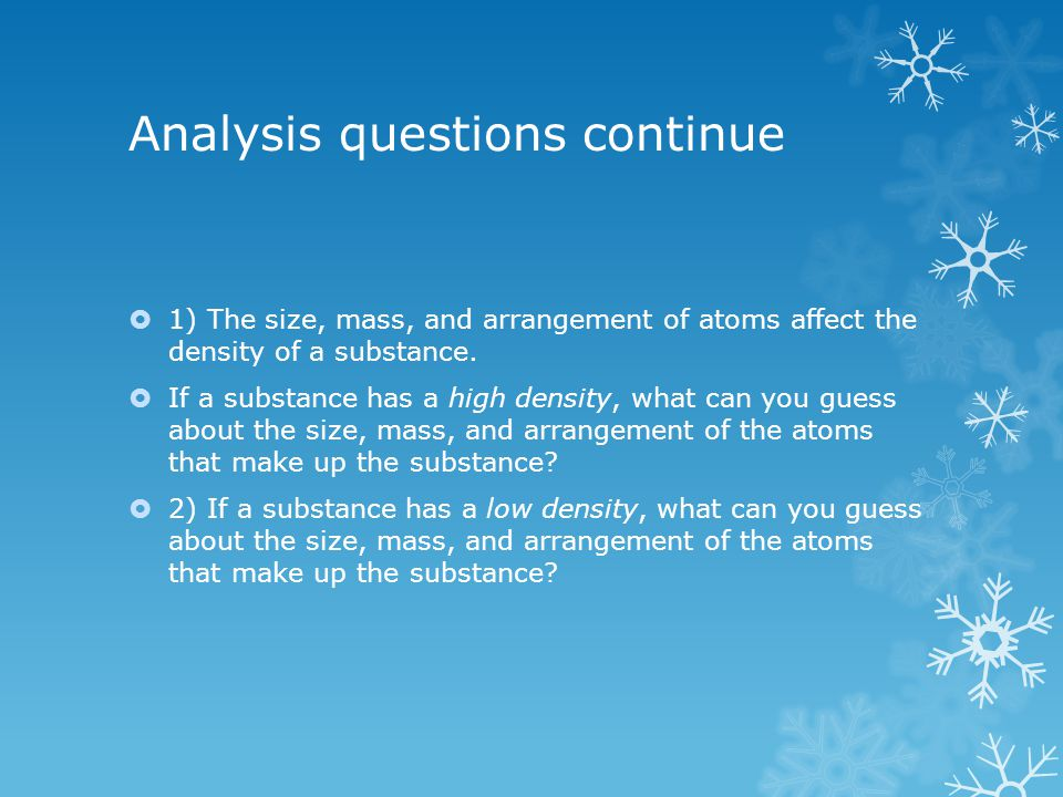 Analysis questions continue  1) The size, mass, and arrangement of atoms affect the density of a substance.  If a substance has a high density, what