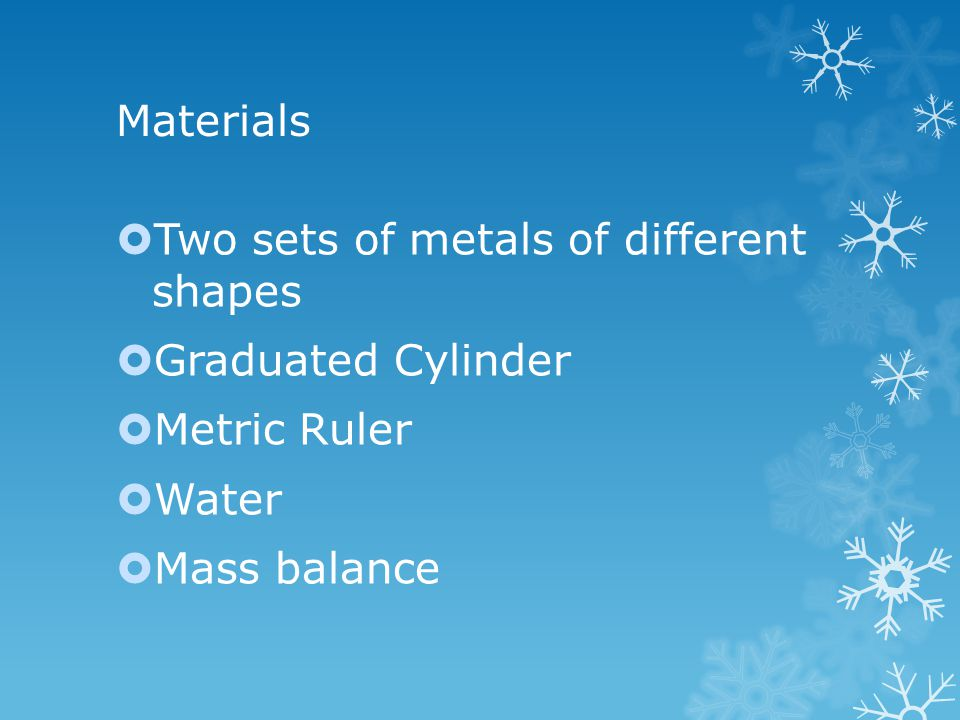 Materials  Two sets of metals of different shapes  Graduated Cylinder  Metric Ruler  Water  Mass balance