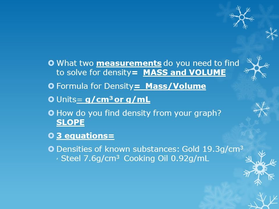  What two measurements do you need to find to solve for density= MASS and VOLUME  Formula for Density= Mass/Volume  Units= g/cm 3 or g/mL  How do