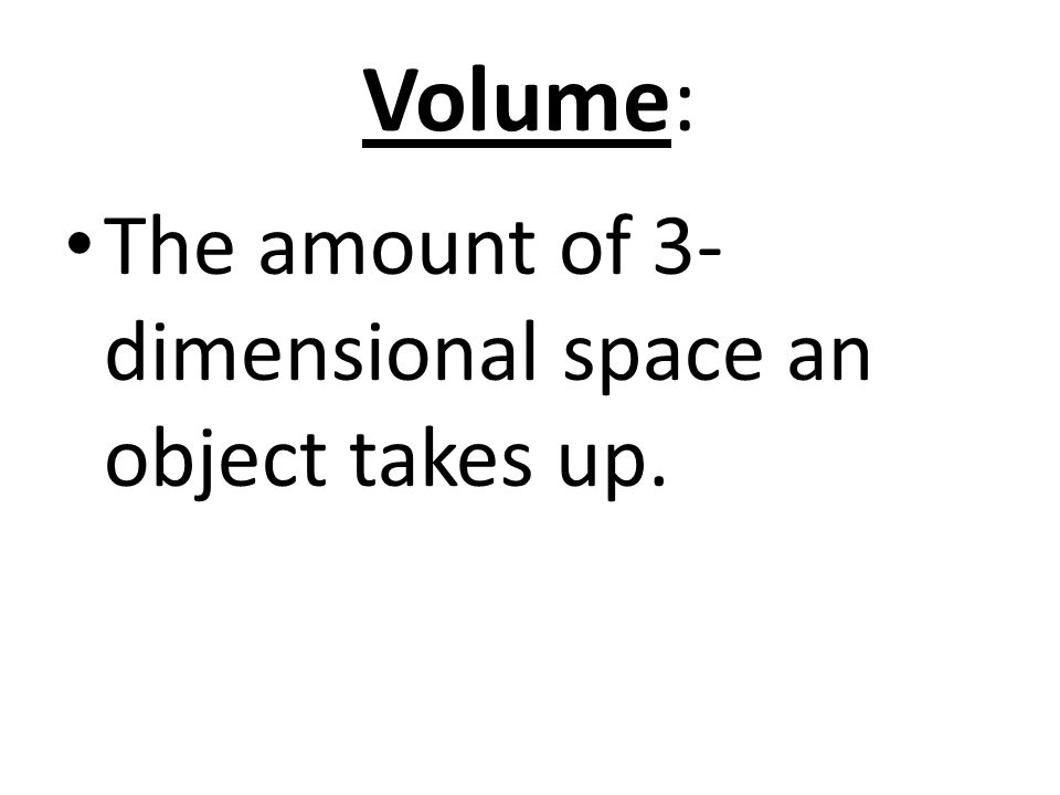 Volume: The amount of 3- dimensional space an object takes up.
