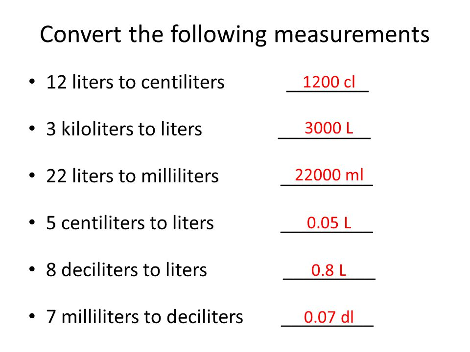 Convert the following measurements 12 liters to centiliters ________ 3 kiloliters to liters _________ 22 liters to milliliters _________ 5 centiliters to liters _________ 8 deciliters to liters _________ 7 milliliters to deciliters _________ 1200 cl 3000 L 22000 ml 0.05 L 0.07 dl 0.8 L