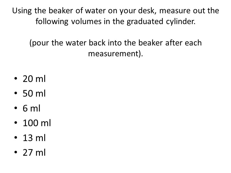Using the beaker of water on your desk, measure out the following volumes in the graduated cylinder. (pour the water back into the beaker after each m