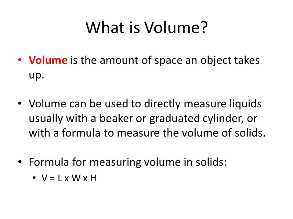 What is Volume? Volume is the amount of space an object takes up. Volume can be used to directly measure liquids usually with a beaker or graduated cy