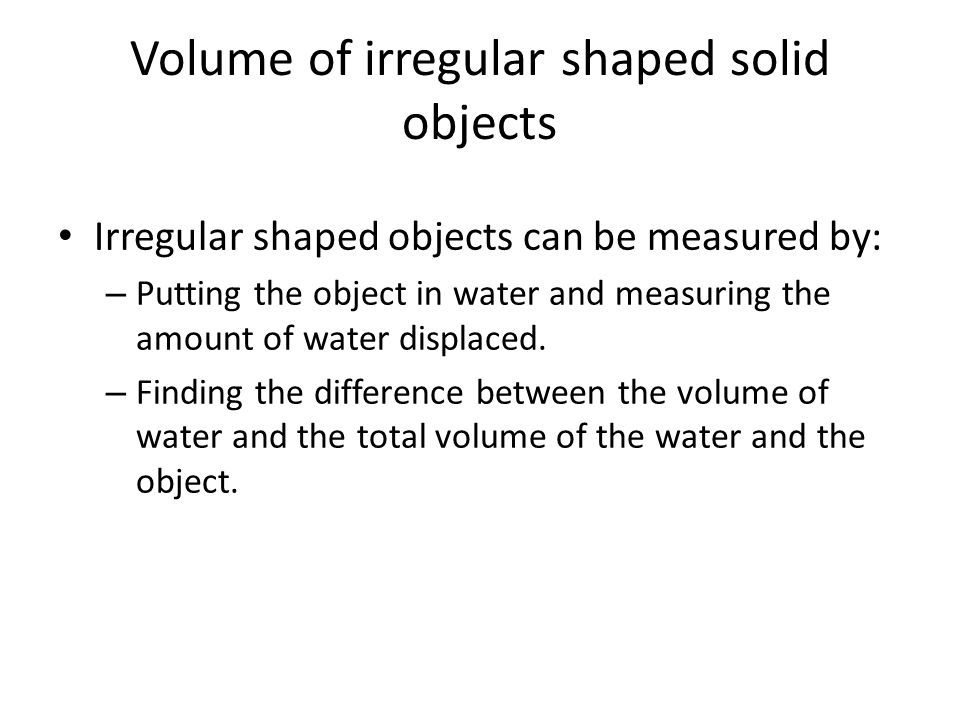 Volume of irregular shaped solid objects Irregular shaped objects can be measured by: – Putting the object in water and measuring the amount of water