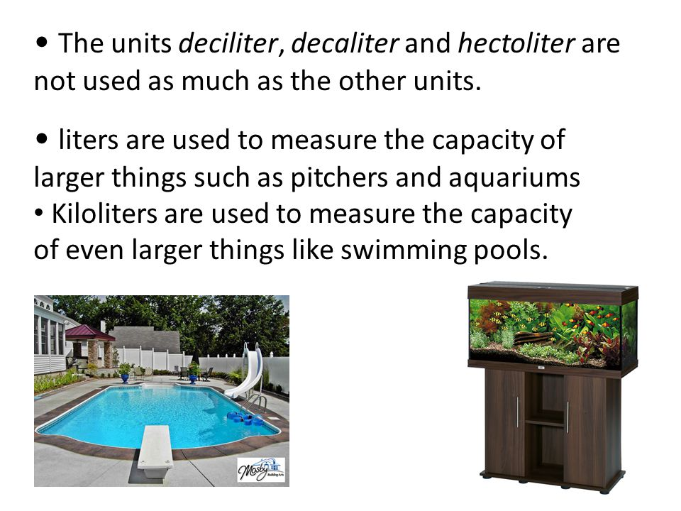 The units deciliter, decaliter and hectoliter are not used as much as the other units. liters are used to measure the capacity of larger things such a