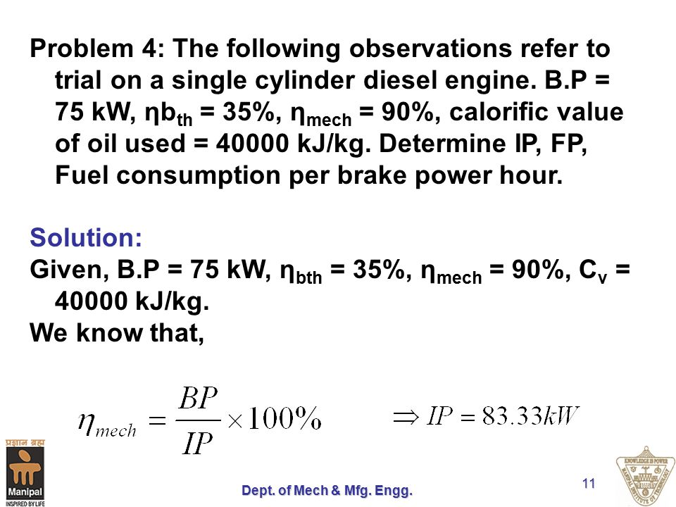 Dept. of Mech & Mfg. Engg. 11 Problem 4: The following observations refer to trial on a single cylinder diesel engine. B.P = 75 kW, ηb th = 35%, η mec