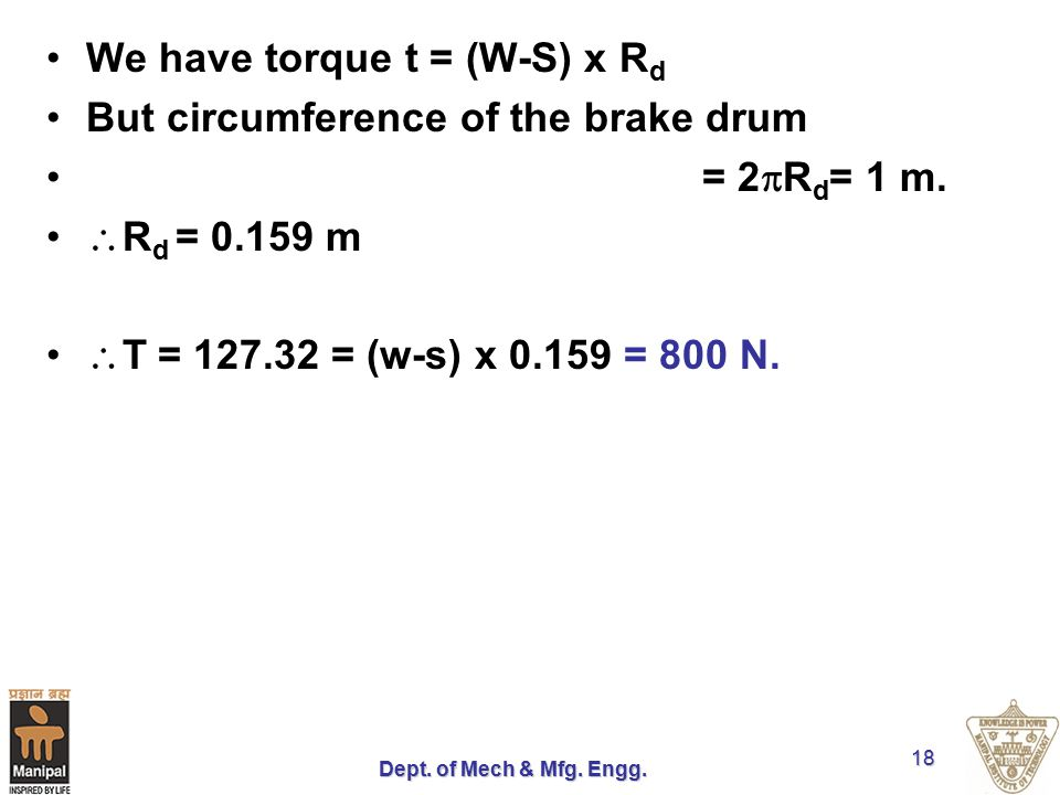 Dept. of Mech & Mfg. Engg. 18 We have torque t = (W-S) x R d But circumference of the brake drum = 2  R d = 1 m.  R d = 0.159 m  T = 127.32 = (w-s)