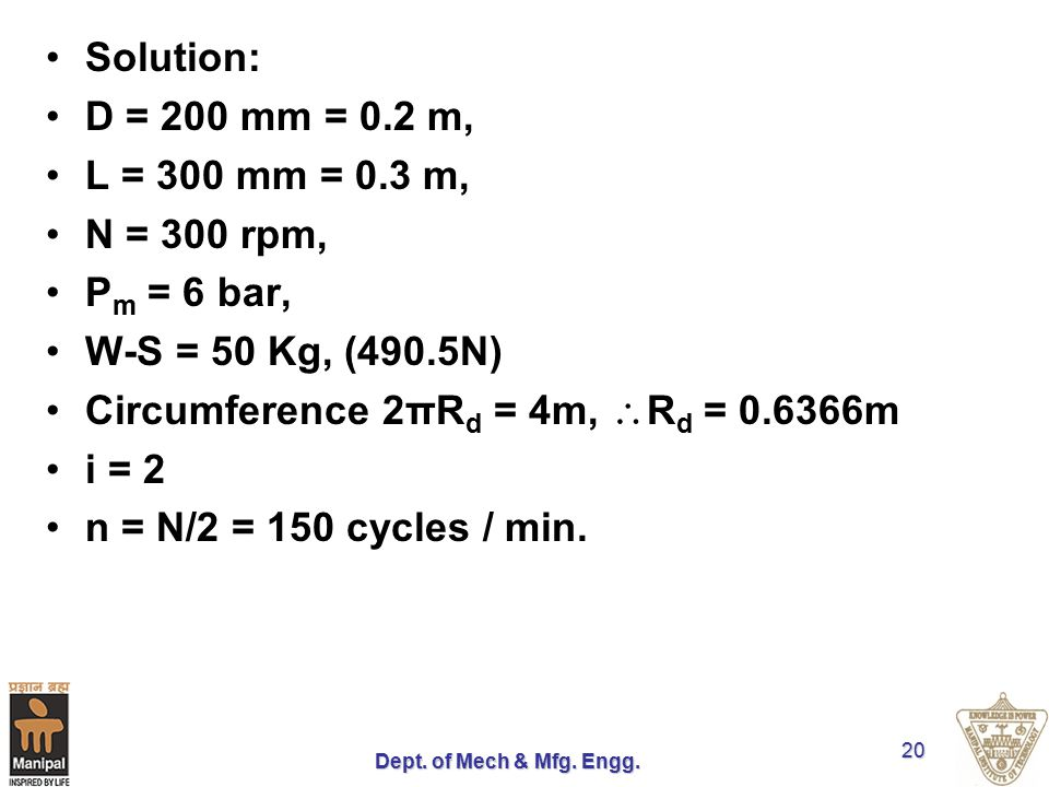 Dept. of Mech & Mfg. Engg. 20 Solution: D = 200 mm = 0.2 m, L = 300 mm = 0.3 m, N = 300 rpm, P m = 6 bar, W-S = 50 Kg, (490.5N) Circumference 2πR d =