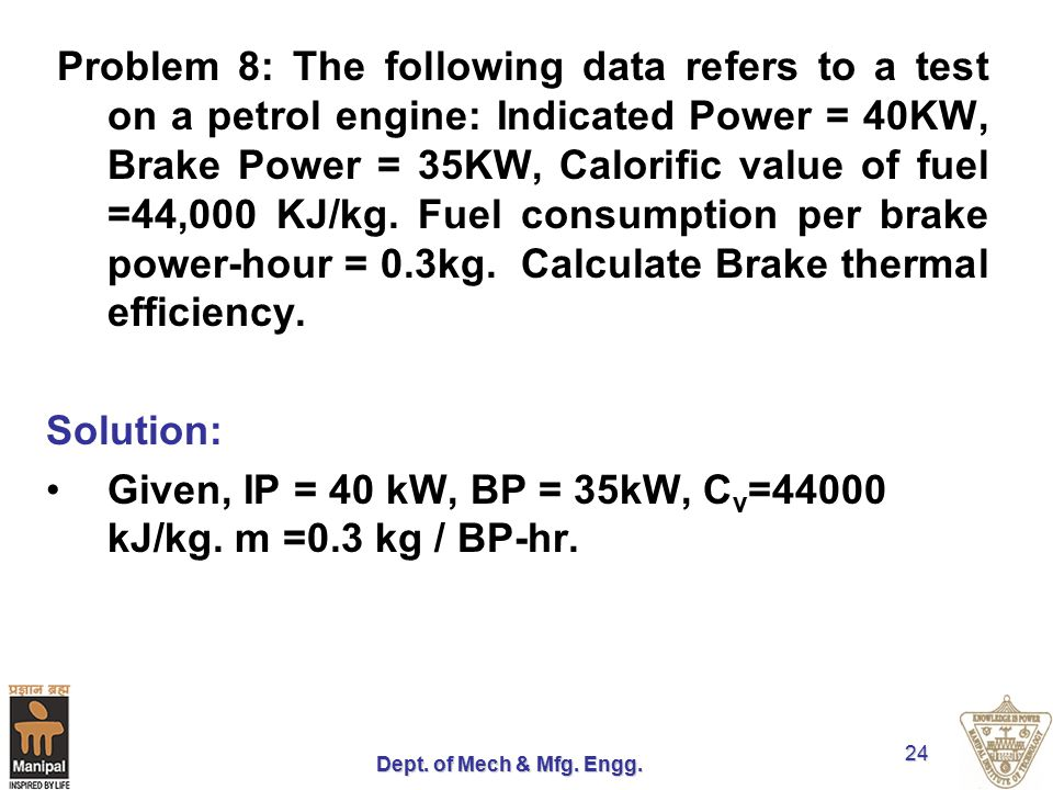 Dept. of Mech & Mfg. Engg. 24 Problem 8: The following data refers to a test on a petrol engine: Indicated Power = 40KW, Brake Power = 35KW, Calorific