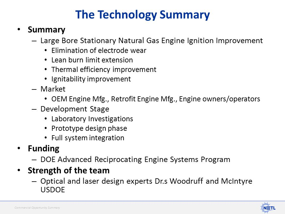 Summary – Large Bore Stationary Natural Gas Engine Ignition Improvement Elimination of electrode wear Lean burn limit extension Thermal efficiency improvement Ignitability improvement – Market OEM Engine Mfg., Retrofit Engine Mfg., Engine owners/operators – Development Stage Laboratory Investigations Prototype design phase Full system integration Funding – DOE Advanced Reciprocating Engine Systems Program Strength of the team – Optical and laser design experts Dr.s Woodruff and McIntyre USDOE The Technology Summary Commercial Opportunity Summary
