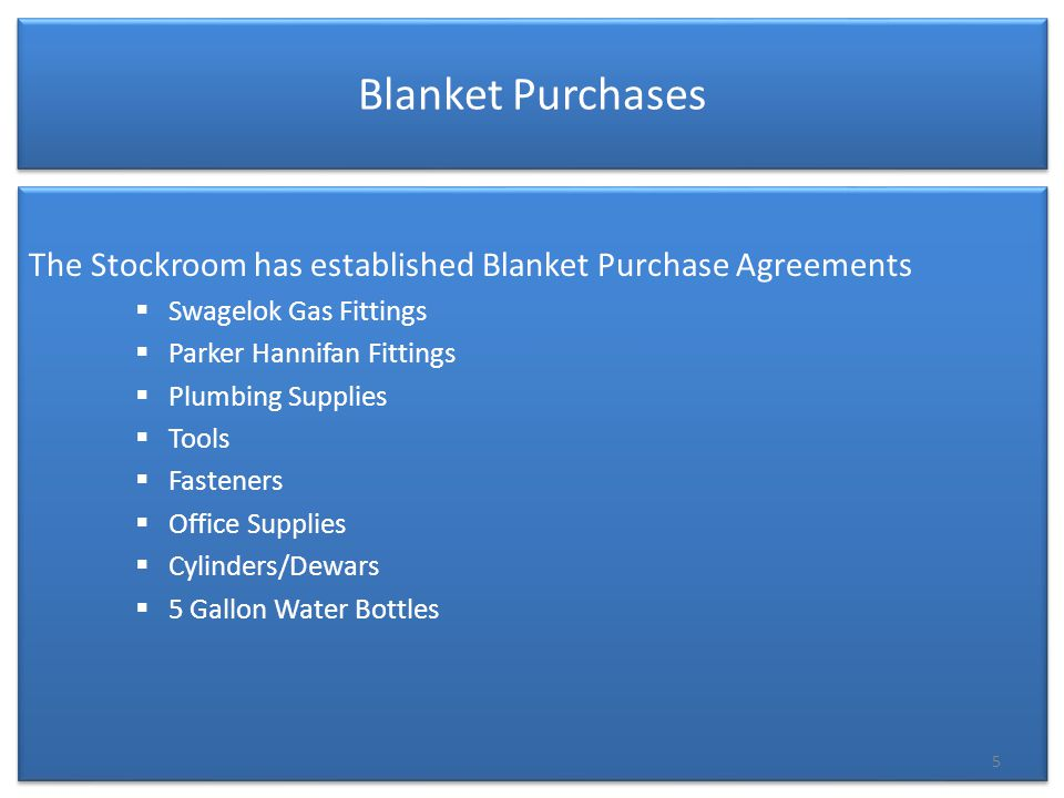 Blanket Purchases The Stockroom has established Blanket Purchase Agreements  Swagelok Gas Fittings  Parker Hannifan Fittings  Plumbing Supplies  Tools  Fasteners  Office Supplies  Cylinders/Dewars  5 Gallon Water Bottles The Stockroom has established Blanket Purchase Agreements  Swagelok Gas Fittings  Parker Hannifan Fittings  Plumbing Supplies  Tools  Fasteners  Office Supplies  Cylinders/Dewars  5 Gallon Water Bottles 5